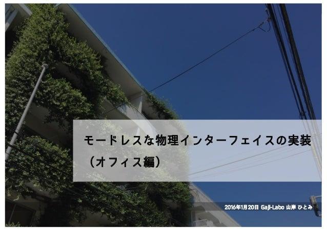 モードレスな物理インターフェイスの実装 (オフィス編) 2016年1月20日 Gaji-Labo 山岸 ひとみ
