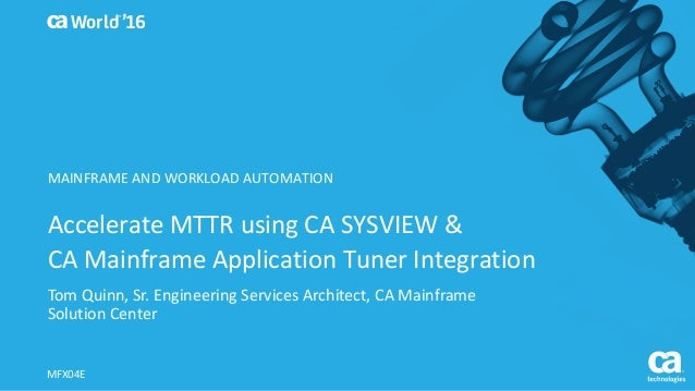 World® '16 Accelerate	MTTR	using	CA	SYSVIEW	&	 CA	Mainframe	Application	Tuner	Integration	 Tom	Quinn,	Sr.	Engineering	Serv...