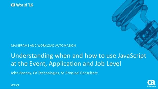 World® '16 UnderstandingwhenandhowtouseJavaScript attheEvent,ApplicationandJobLevel JohnRooney,CATechnolog...