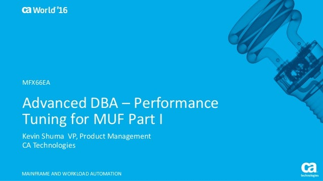 World® '16 Advanced	DBA	– Performance	 Tuning	for	MUF	Part	I Kevin	Shuma		VP,	Product	Management CA	Technologies MAINFRAME...