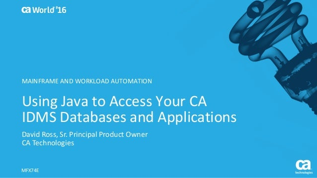 World® '16 Using	Java	to	Access	Your	CA	 IDMS	Databases	and	Applications David	Ross,	Sr.	Principal	Product	Owner CA	Techno...