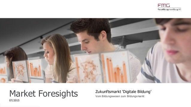 www.FutureManagementGroup.com Market Foresights 07/2015 Zukunftsmarkt 'Digitale Bildung' Vom Bildungswesen zum Bildungsmar...