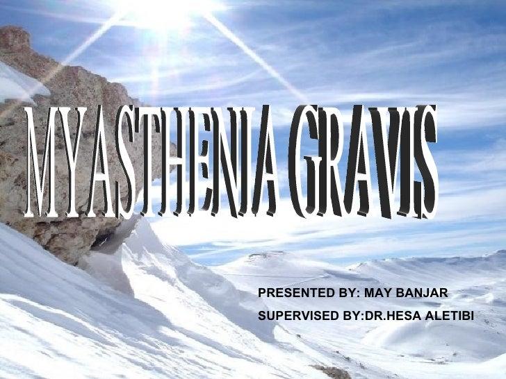 MYASTHENIA GRAVIS PRESENTED BY: MAY BANJAR SUPERVISED BY:DR.HESA ALETIBI