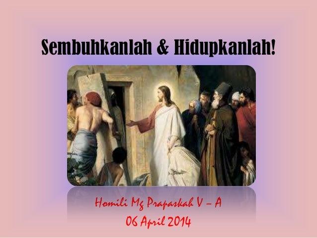Sembuhkanlah & Hidupkanlah! Homili Mg Prapaskah V – A 06 April 2014