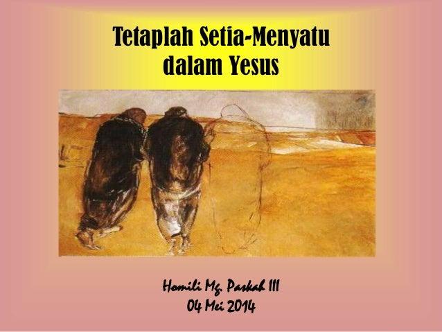 Tetaplah Setia-Menyatu dalam Yesus Homili Mg. Paskah III 04 Mei 2014