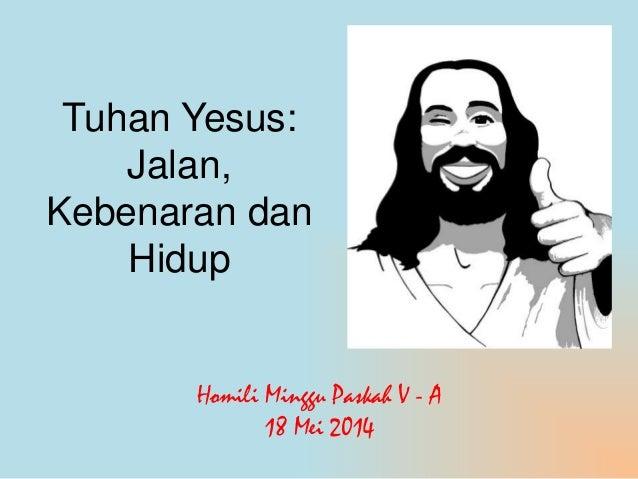 Tuhan Yesus: Jalan, Kebenaran dan Hidup Homili Minggu Paskah V - A 18 Mei 2014