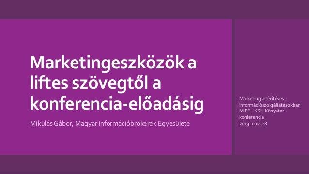 Marketingeszközök a liftes szövegtől a konferencia-előadásig Mikulás Gábor, Magyar Információbrókerek Egyesülete Marketing...