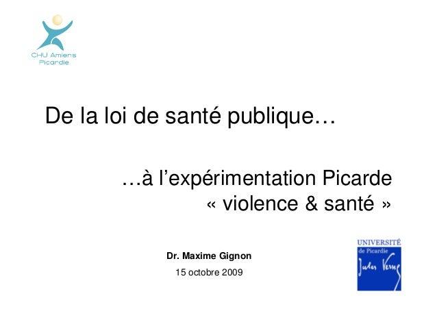 De la loi de santé publique…       …à l'expérimentation Picarde               « violence & santé »           Dr. Maxime Gi...