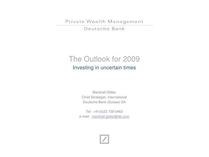 The Outlook for 2009 Investing in uncertain times            Marshall Gittler     Chief Strategist, International     Deut...