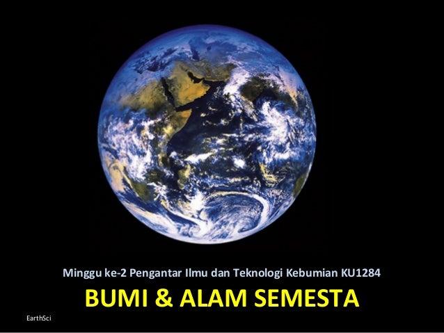 Minggu ke-2 Pengantar Ilmu dan Teknologi Kebumian KU1284  EarthSci  BUMI & ALAM SEMESTA