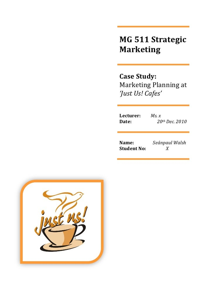 MG 511 StrategicMarketingCase Study:Marketing Planning at'Just Us! Cafes'Lecturer:     Ms. xDate:           20th Dec. 2010...