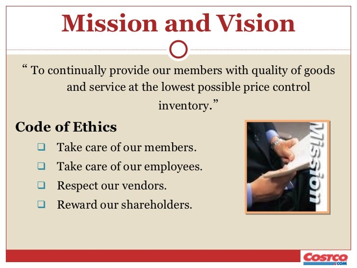 costco ethics 3 take care of our employees 4 respect our suppliers if we do these four things throughout our organization, then we will achieve our ultimate goal, which is to: 5 reward our shareholders costco's code of ethics: 1 obey the law the law is irrefutable absent a moral imperative to challenge a law, we must conduct our.
