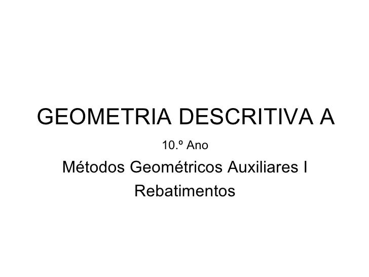 GEOMETRIA DESCRITIVA A             10.º Ano Métodos Geométricos Auxiliares I         Rebatimentos