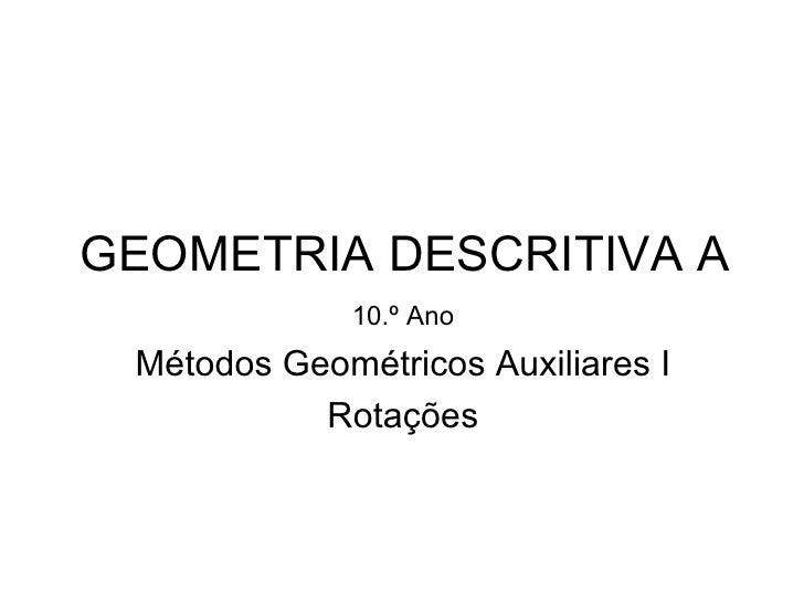 GEOMETRIA DESCRITIVA A             10.º Ano Métodos Geométricos Auxiliares I           Rotações