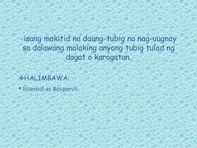 -isang makitid na daang-tubig na nag-uugnay sa dalawang malaking anyong tubig tulad ng dagat o karagatan. HALIMBAWA: • Is...