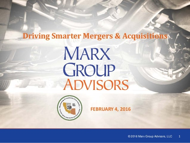 1 1 FEBRUARY 4, 2016 Driving Smarter Mergers & Acquisitions © 2016 Marx Group Advisors, LLC 1