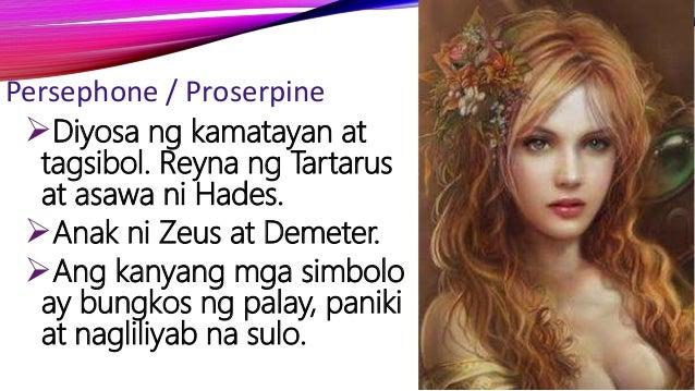 Persephone / Proserpine Diyosa ng kamatayan at tagsibol. Reyna ng Tartarus at asawa ni Hades. Anak ni Zeus at Demeter. ...