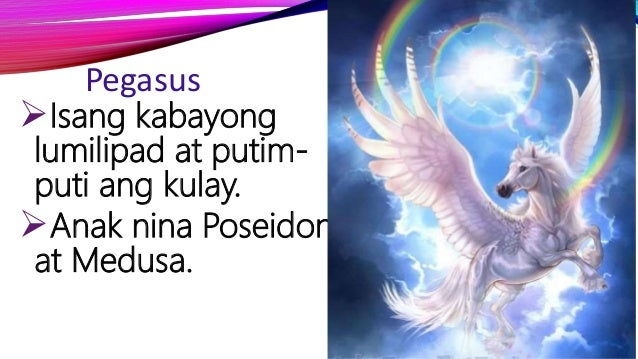 Pegasus Isang kabayong lumilipad at putim- puti ang kulay. Anak nina Poseidon at Medusa.