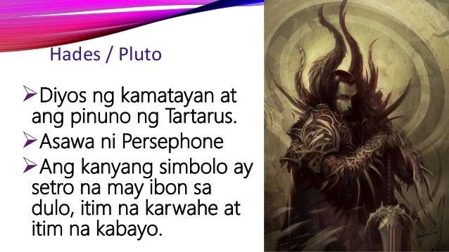 Hades / Pluto Diyos ng kamatayan at ang pinuno ng Tartarus. Asawa ni Persephone Ang kanyang simbolo ay setro na may ibo...