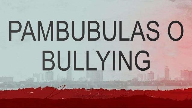 • Ang pambubulas o bullying ay isang sinasadya at madalas na malisyosong pagtatangka ng isang tao o pangkat na saktan ang ...