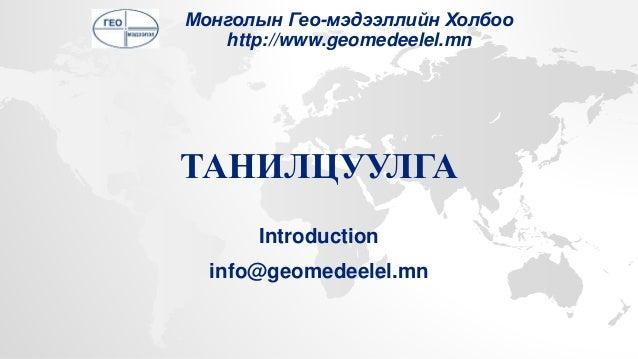 ТАНИЛЦУУЛГА Introduction info@geomedeelel.mn Монголын Гео-мэдээллийн Холбоо http://www.geomedeelel.mn