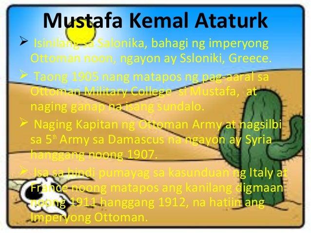 Mustafa Kemal Ataturk  Isinilang sa Salonika, bahagi ng imperyong Ottoman noon, ngayon ay Ssloniki, Greece.  Taong 1905 ...