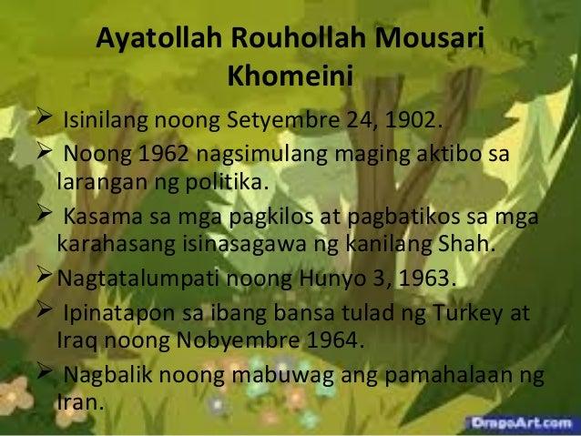 Ayatollah Rouhollah Mousari Khomeini  Isinilang noong Setyembre 24, 1902.  Noong 1962 nagsimulang maging aktibo sa laran...