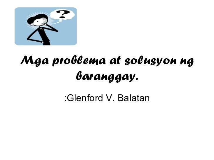 Mga problema at solusyon ng baranggay. :Glenford V. Balatan
