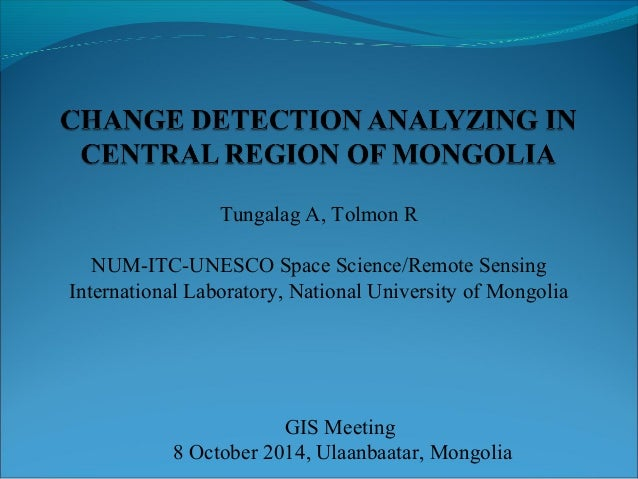 Tungalag A, Tolmon R  NUM-ITC-UNESCO Space Science/Remote Sensing  International Laboratory, National University of Mongol...