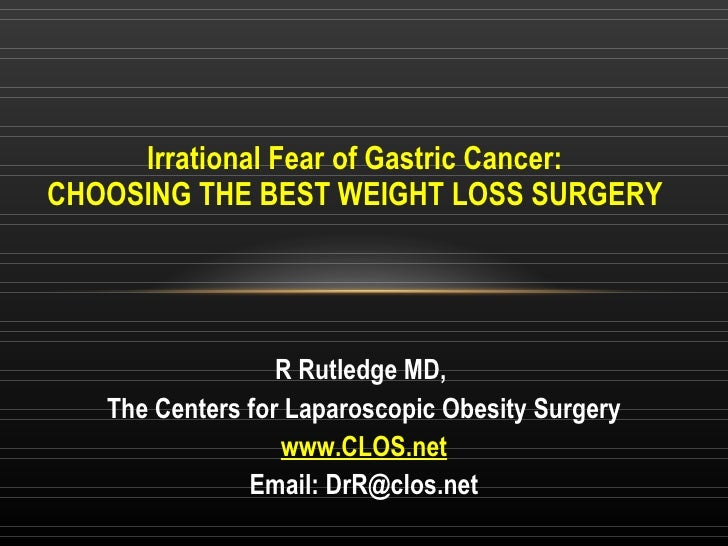 Irrational Fear of Gastric Cancer: CHOOSING THE BEST WEIGHT LOSS SURGERY R Rutledge MD,  The Centers for Laparoscopic Obes...