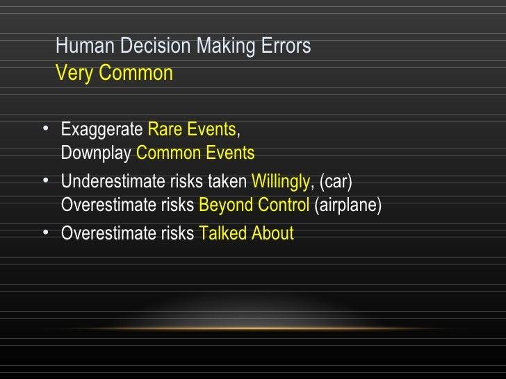 Human Decision Making Errors Very Common <ul><li>Exaggerate  Rare Events ,  Downplay  Common Events  </li></ul><ul><li>Und...