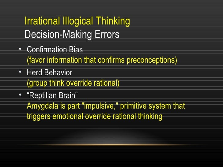 Irrational Illogical Thinking  Decision-Making Errors <ul><li>Confirmation Bias  (favor information that confirms preconce...