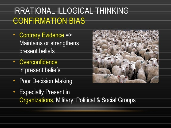 IRRATIONAL ILLOGICAL THINKING  CONFIRMATION BIAS <ul><li>Contrary Evidence  => Maintains or strengthens  present beliefs <...