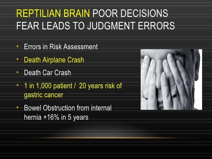 REPTILIAN BRAIN  POOR DECISIONS FEAR LEADS TO JUDGMENT ERRORS  <ul><li>Errors in Risk Assessment </li></ul><ul><li>Death A...
