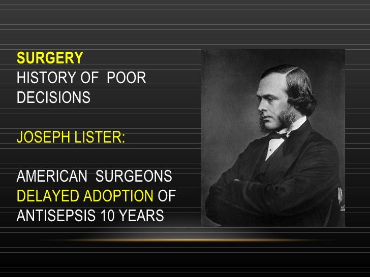 SURGERY HISTORY OF  POOR DECISIONS JOSEPH LISTER:  AMERICAN  SURGEONS  DELAYED ADOPTION  OF ANTISEPSIS 10 YEARS