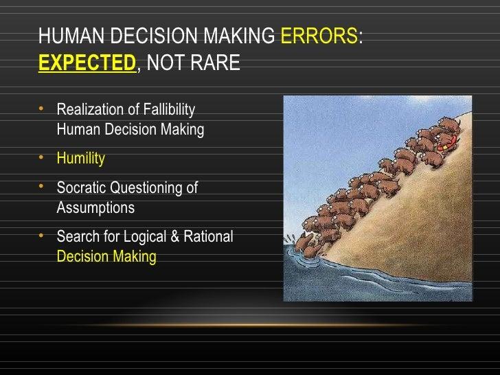 HUMAN DECISION MAKING  ERRORS : EXPECTED , NOT RARE <ul><li>Realization of Fallibility Human Decision Making </li></ul><ul...