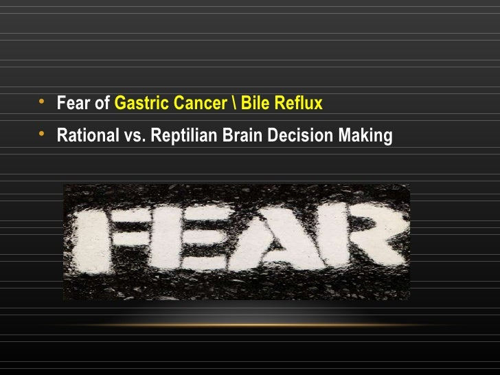 <ul><li>Fear of  Gastric Cancer  Bile Reflux </li></ul><ul><li>Rational vs. Reptilian Brain Decision Making </li></ul>