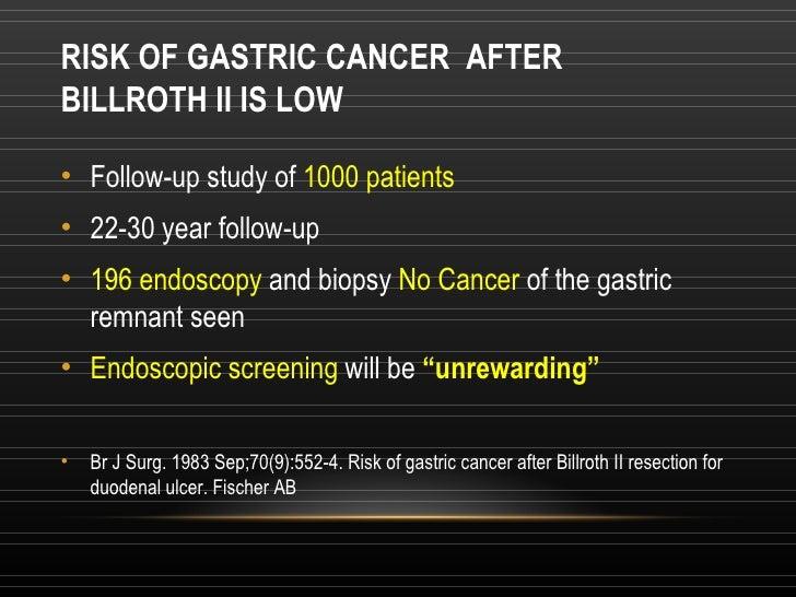 RISK OF GASTRIC CANCERAFTER BILLROTH II IS LOW <ul><li>Follow-up study of  1000 patients </li></ul><ul><li>22-30 year fo...