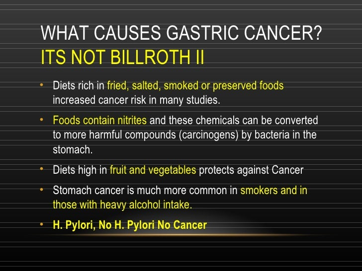 WHAT CAUSES GASTRIC CANCER? ITS NOT BILLROTH II <ul><li>Diets rich in  fried, salted, smoked or preserved foods  increased...