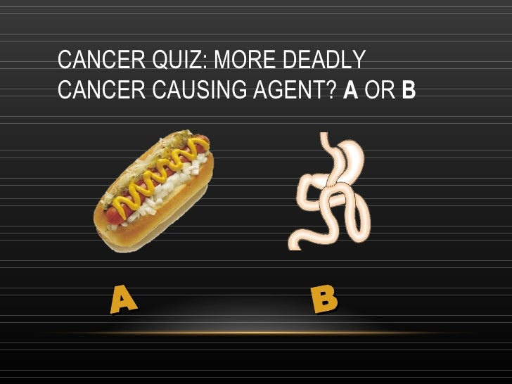 CANCER QUIZ: MORE DEADLY CANCER CAUSING AGENT?  A  OR  B A B