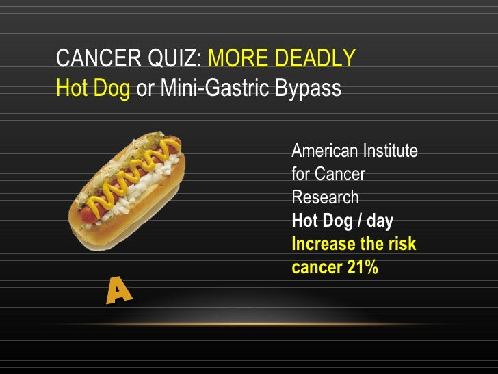 CANCER QUIZ:  MORE DEADLY  Hot Dog  or Mini-Gastric Bypass A <ul><li>American Institute for Cancer Research </li></ul><ul>...