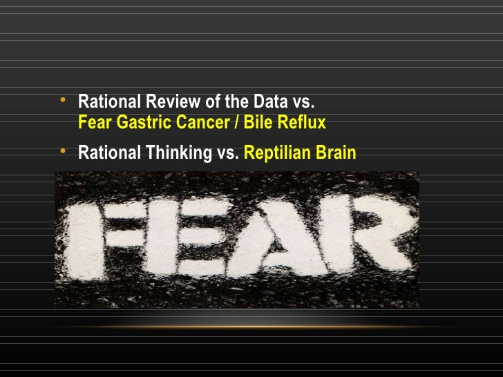 <ul><li>Rational Review of the Data vs. Fear Gastric Cancer / Bile Reflux </li></ul><ul><li>Rational Thinking vs.  Reptili...