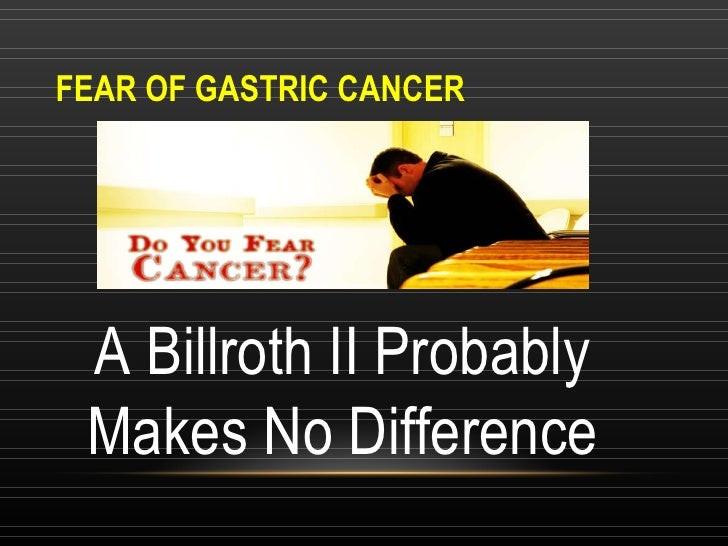 FEAR OF GASTRIC CANCER A Billroth II Probably Makes No Difference
