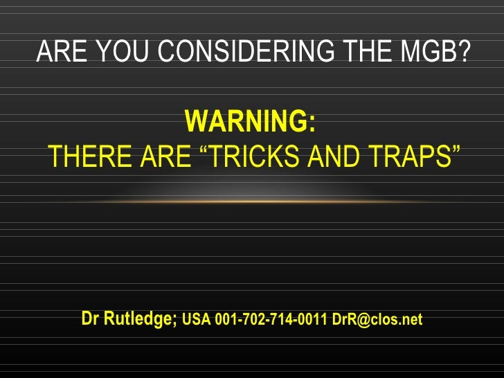 """Dr Rutledge;   USA 001-702-714-0011 DrR@clos.net ARE YOU CONSIDERING THE MGB? WARNING:  THERE ARE """"TRICKS AND TRAPS"""""""