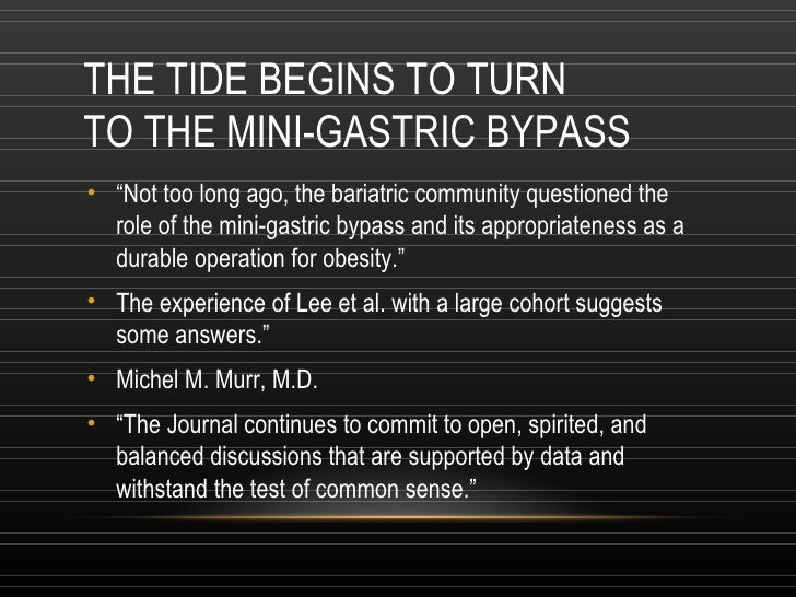 """THE TIDE BEGINS TO TURN TO THE MINI-GASTRIC BYPASS <ul><li>"""" Not too long ago, the bariatric community questioned the role..."""