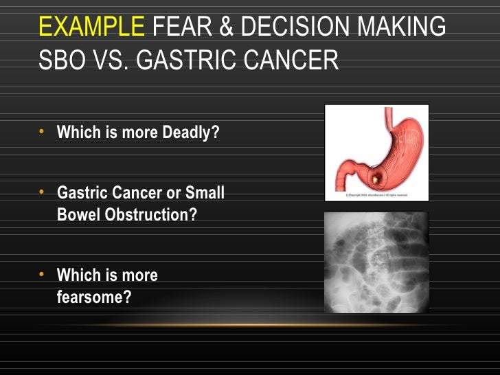 EXAMPLE  FEAR & DECISION MAKING SBO VS. GASTRIC CANCER <ul><li>Which is more Deadly? </li></ul><ul><li>Gastric Cancer or S...