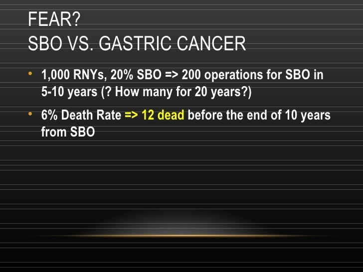 FEAR? SBO VS. GASTRIC CANCER <ul><li>1,000 RNYs, 20% SBO => 200 operations for SBO in 5-10 years (? How many for 20 years?...