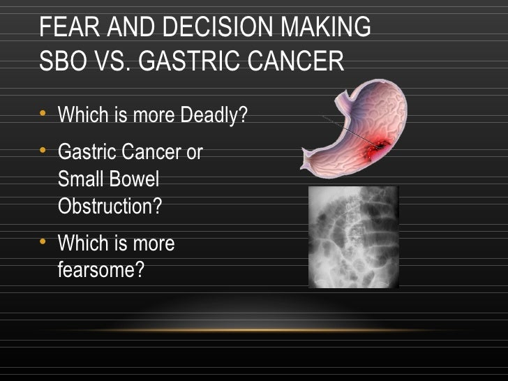 FEAR AND DECISION MAKING SBO VS. GASTRIC CANCER <ul><li>Which is more Deadly? </li></ul><ul><li>Gastric Cancer or  Small B...