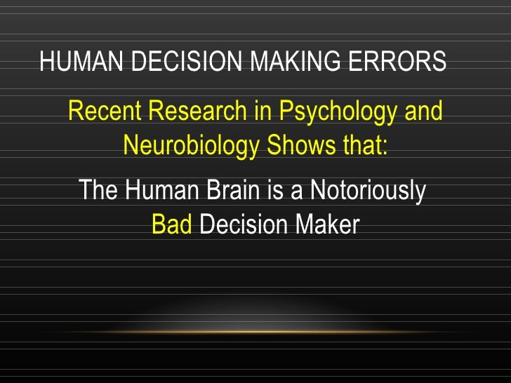 HUMAN DECISION MAKING ERRORS Recent Research in Psychology and Neurobiology Shows that: The Human Brain is a Notoriously  ...