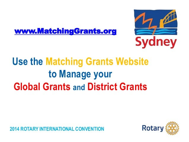 2014 ROTARY INTERNATIONAL CONVENTION Use the Matching Grants Website to Manage your Global Grants and District Grants www....